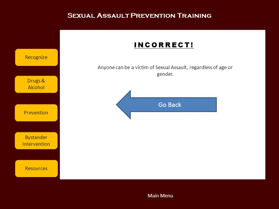 Sexual Assault Prevention Training Recognize Drugs & Alcohol Prevention Bystander Intervention Resources INCORRECT! Go Back Main Menu Anyone can be a