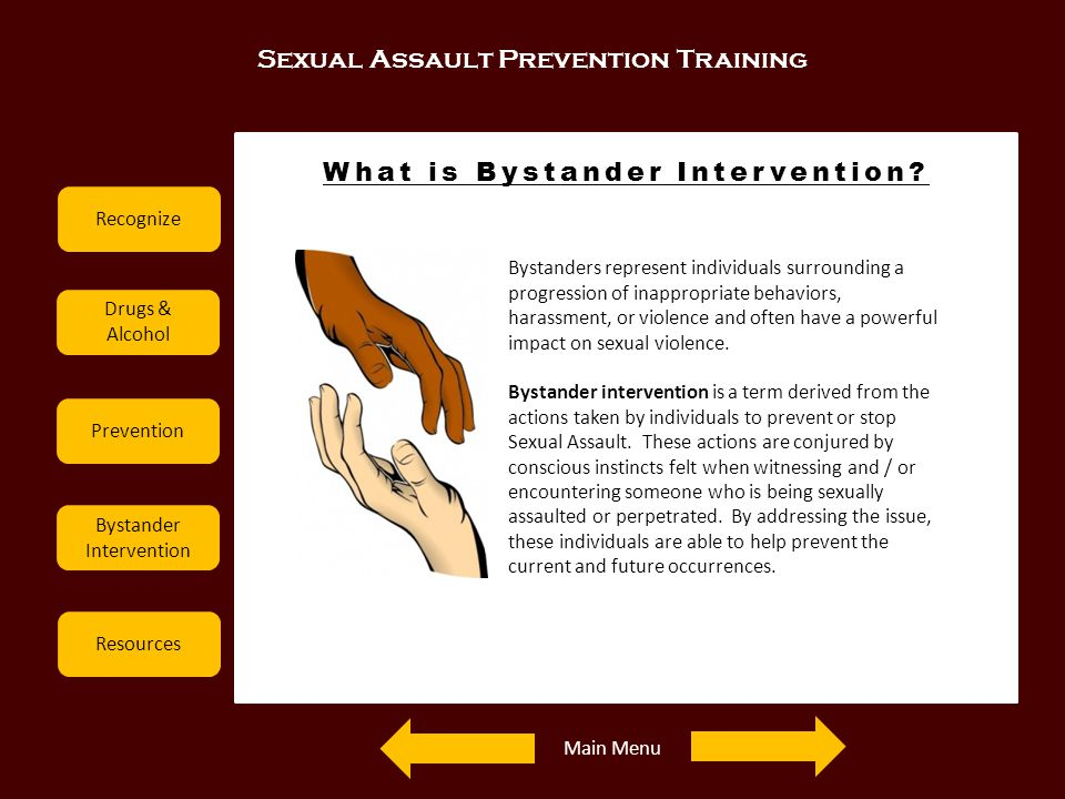 Sexual Assault Prevention Training Recognize Drugs & Alcohol Prevention Bystander Intervention Resources What is Bystander Intervention? Bystanders re