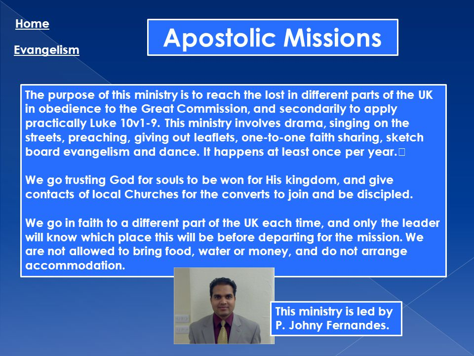 Apostolic Missions Home Evangelism The purpose of this ministry is to reach the lost in different parts of the UK in obedience to the Great Commission