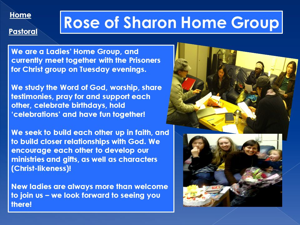Rose of Sharon Home Group Home Pastoral We are a Ladies Home Group, and currently meet together with the Prisoners for Christ group on Tuesday evening