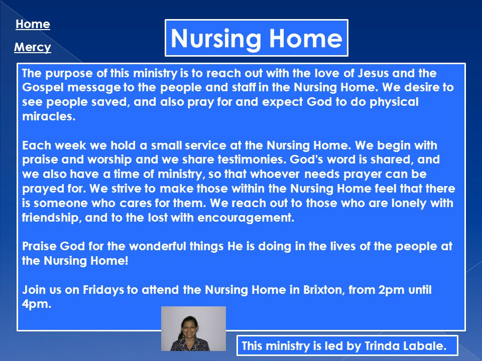 Nursing Home Home Mercy The purpose of this ministry is to reach out with the love of Jesus and the Gospel message to the people and staff in the Nurs