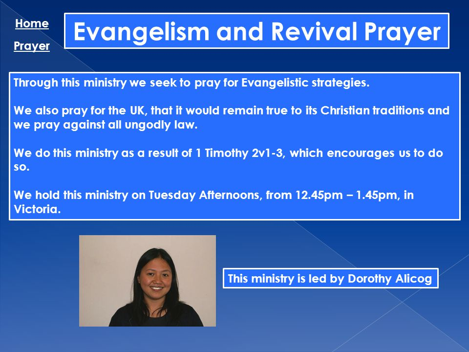 Evangelism and Revival Prayer Home Prayer Through this ministry we seek to pray for Evangelistic strategies. We also pray for the UK, that it would re