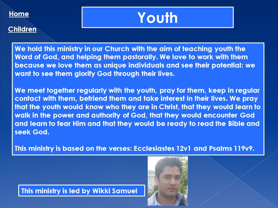 Youth Home Children We hold this ministry in our Church with the aim of teaching youth the Word of God, and helping them pastorally. We love to work w