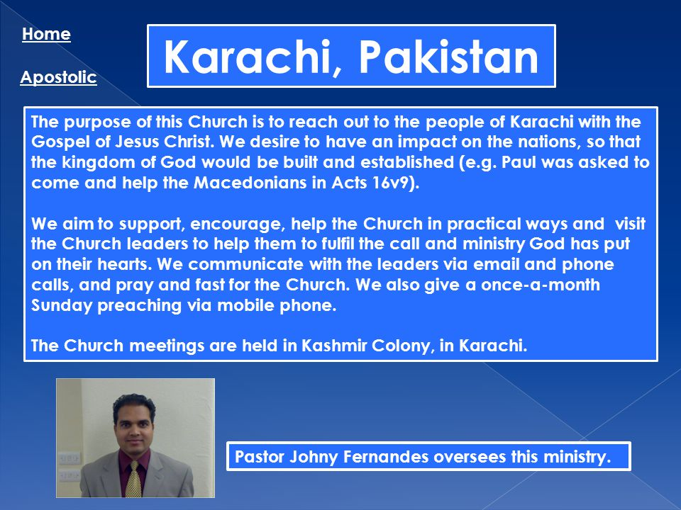 Karachi, Pakistan Home Apostolic The purpose of this Church is to reach out to the people of Karachi with the Gospel of Jesus Christ. We desire to hav
