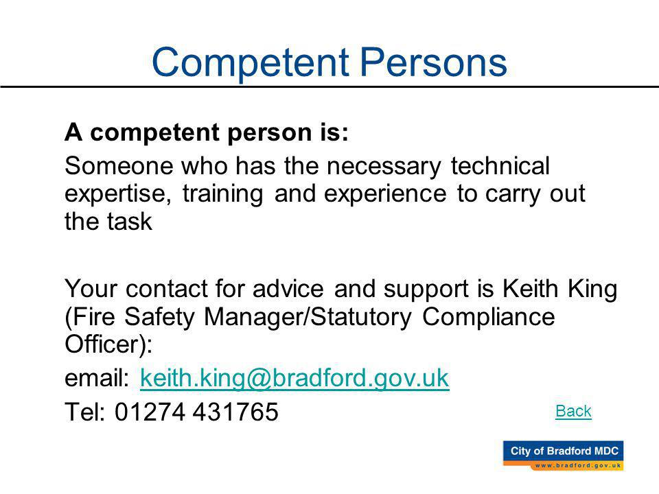 A competent person is: Someone who has the necessary technical expertise, training and experience to carry out the task Your contact for advice and support is Keith King (Fire Safety Manager/Statutory Compliance Officer): email: keith.king@bradford.gov.ukkeith.king@bradford.gov.uk Tel: 01274 431765 Competent Persons Back