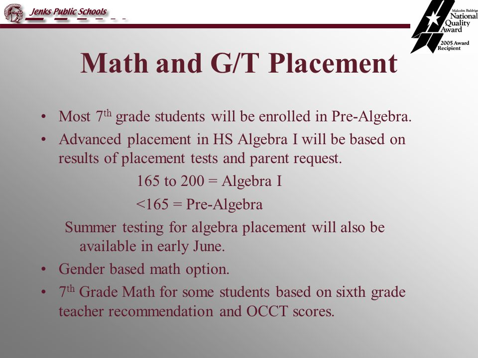 Math and G/T Placement Most 7 th grade students will be enrolled in Pre-Algebra. Advanced placement in HS Algebra I will be based on results of placem