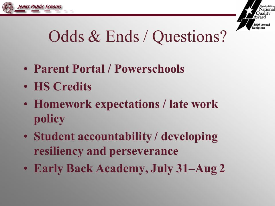 Odds & Ends / Questions? Parent Portal / Powerschools HS Credits Homework expectations / late work policy Student accountability / developing resilien