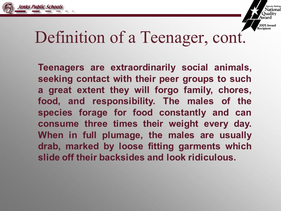 Definition of a Teenager, cont. Teenagers are extraordinarily social animals, seeking contact with their peer groups to such a great extent they will