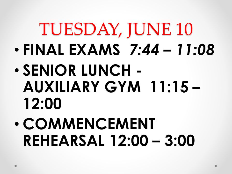 TUESDAY, JUNE 10 FINAL EXAMS 7:44 – 11:08 SENIOR LUNCH - AUXILIARY GYM 11:15 – 12:00 COMMENCEMENT REHEARSAL 12:00 – 3:00
