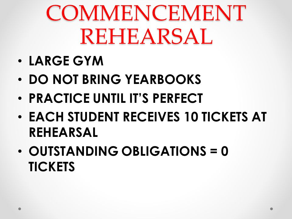 COMMENCEMENT REHEARSAL LARGE GYM DO NOT BRING YEARBOOKS PRACTICE UNTIL ITS PERFECT EACH STUDENT RECEIVES 10 TICKETS AT REHEARSAL OUTSTANDING OBLIGATIONS = 0 TICKETS