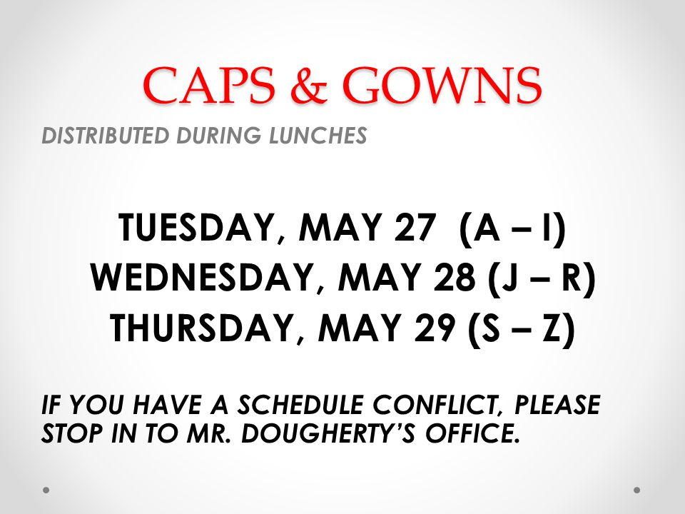 CAPS & GOWNS DISTRIBUTED DURING LUNCHES TUESDAY, MAY 27 (A – I) WEDNESDAY, MAY 28 (J – R) THURSDAY, MAY 29 (S – Z) IF YOU HAVE A SCHEDULE CONFLICT, PLEASE STOP IN TO MR.