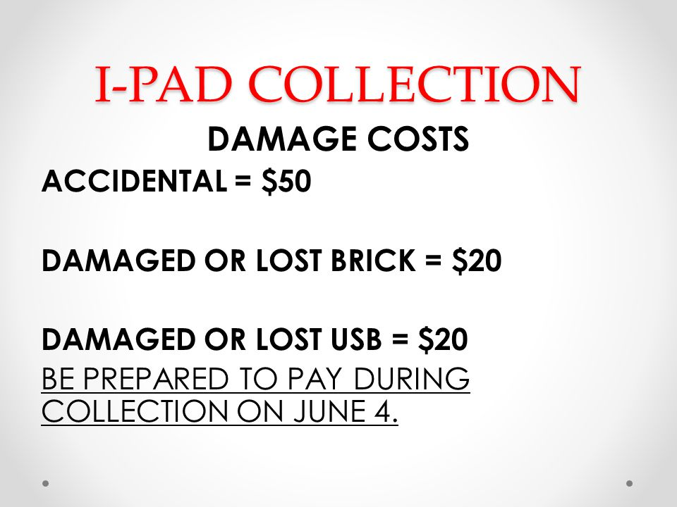 I-PAD COLLECTION DAMAGE COSTS ACCIDENTAL = $50 DAMAGED OR LOST BRICK = $20 DAMAGED OR LOST USB = $20 BE PREPARED TO PAY DURING COLLECTION ON JUNE 4.