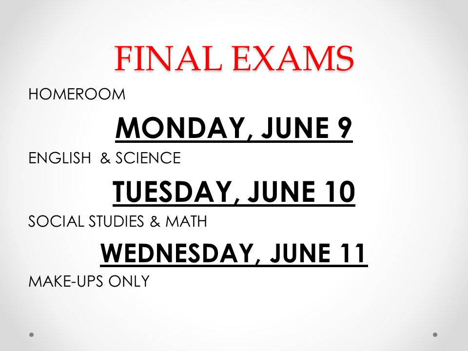 FINAL EXAMS HOMEROOM MONDAY, JUNE 9 ENGLISH & SCIENCE TUESDAY, JUNE 10 SOCIAL STUDIES & MATH WEDNESDAY, JUNE 11 MAKE-UPS ONLY