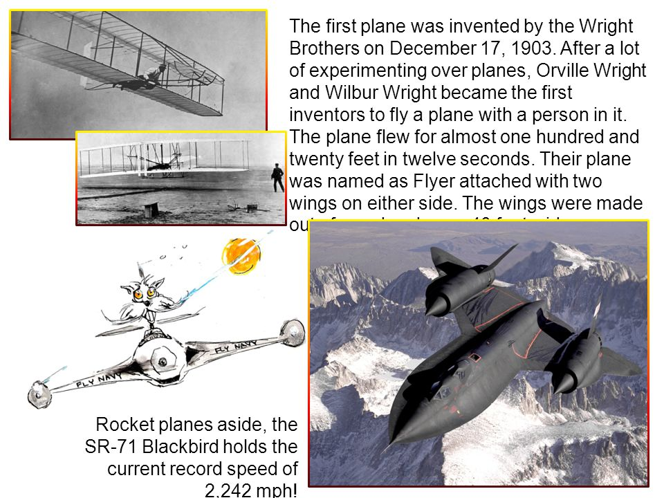 The first plane was invented by the Wright Brothers on December 17, 1903. After a lot of experimenting over planes, Orville Wright and Wilbur Wright b