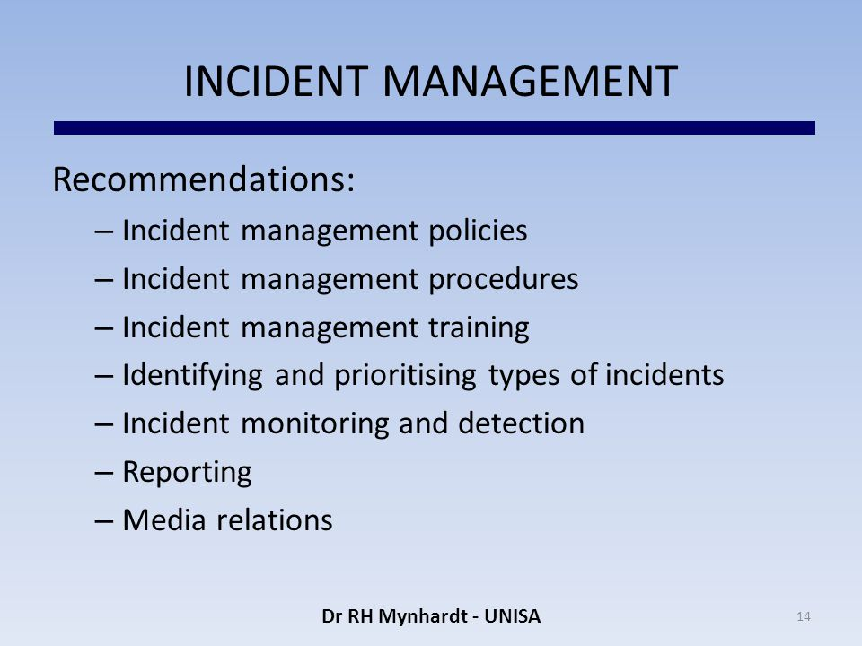 INCIDENT MANAGEMENT Recommendations: – Incident management policies – Incident management procedures – Incident management training – Identifying and prioritising types of incidents – Incident monitoring and detection – Reporting – Media relations 14 Dr RH Mynhardt - UNISA
