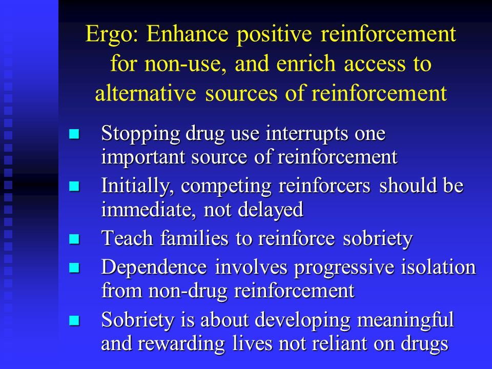 Ergo: Enhance positive reinforcement for non-use, and enrich access to alternative sources of reinforcement Stopping drug use interrupts one important source of reinforcement Stopping drug use interrupts one important source of reinforcement Initially, competing reinforcers should be immediate, not delayed Initially, competing reinforcers should be immediate, not delayed Teach families to reinforce sobriety Teach families to reinforce sobriety Dependence involves progressive isolation from non-drug reinforcement Dependence involves progressive isolation from non-drug reinforcement Sobriety is about developing meaningful and rewarding lives not reliant on drugs Sobriety is about developing meaningful and rewarding lives not reliant on drugs