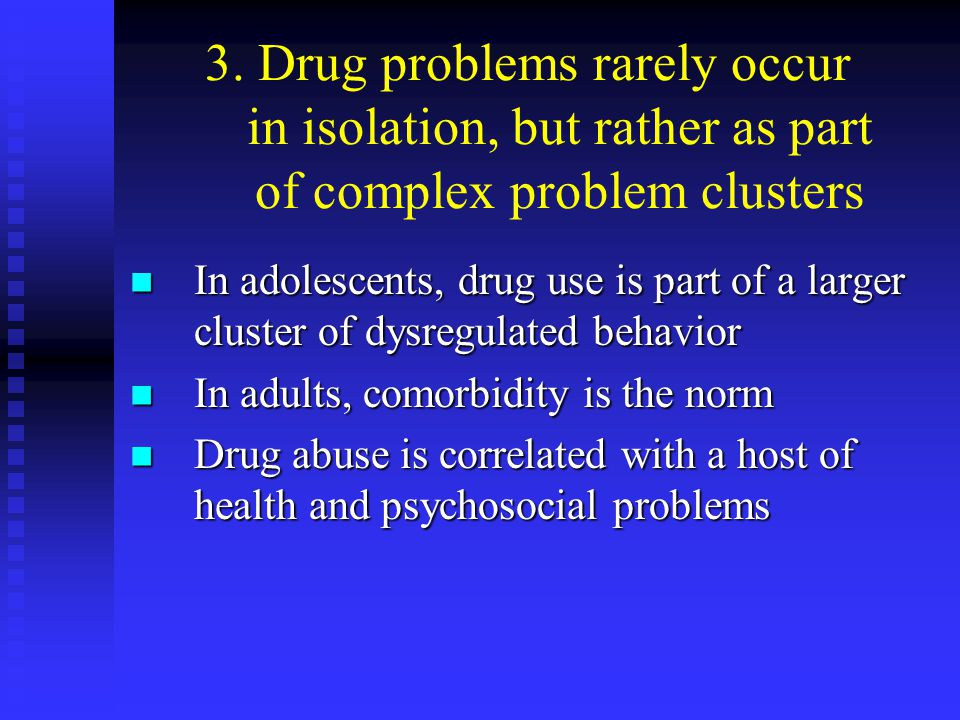 3. Drug problems rarely occur in isolation, but rather as part of complex problem clusters In adolescents, drug use is part of a larger cluster of dys
