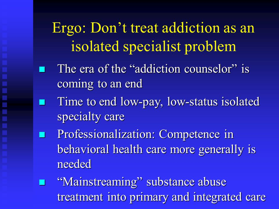 Ergo: Dont treat addiction as an isolated specialist problem The era of the addiction counselor is coming to an end The era of the addiction counselor is coming to an end Time to end low-pay, low-status isolated specialty care Time to end low-pay, low-status isolated specialty care Professionalization: Competence in behavioral health care more generally is needed Professionalization: Competence in behavioral health care more generally is needed Mainstreaming substance abuse treatment into primary and integrated care Mainstreaming substance abuse treatment into primary and integrated care