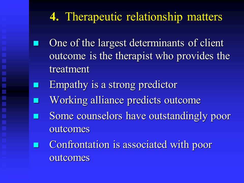 4. Therapeutic relationship matters One of the largest determinants of client outcome is the therapist who provides the treatment One of the largest d