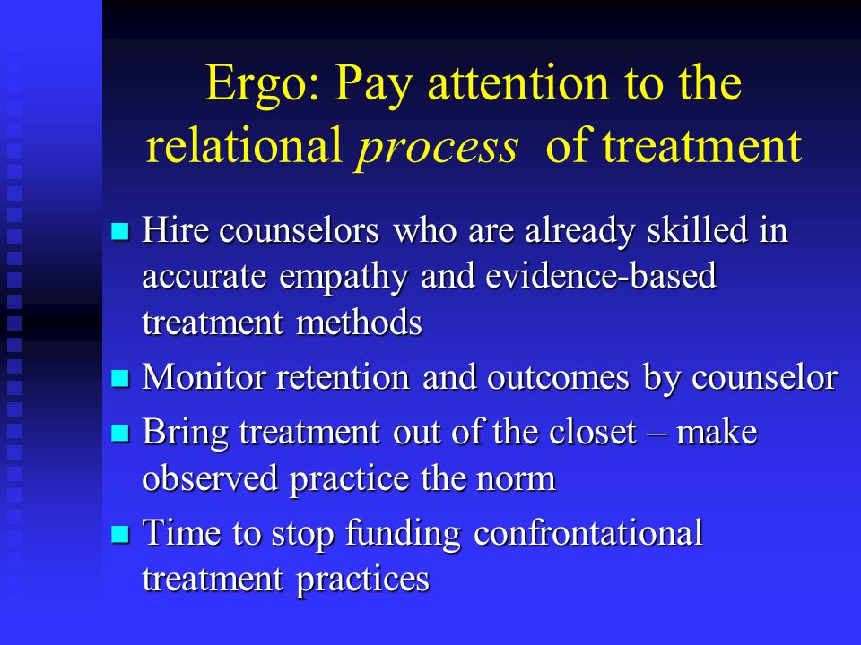 Ergo: Pay attention to the relational process of treatment Hire counselors who are already skilled in accurate empathy and evidence-based treatment methods Hire counselors who are already skilled in accurate empathy and evidence-based treatment methods Monitor retention and outcomes by counselor Monitor retention and outcomes by counselor Bring treatment out of the closet – make observed practice the norm Bring treatment out of the closet – make observed practice the norm Time to stop funding confrontational treatment practices Time to stop funding confrontational treatment practices