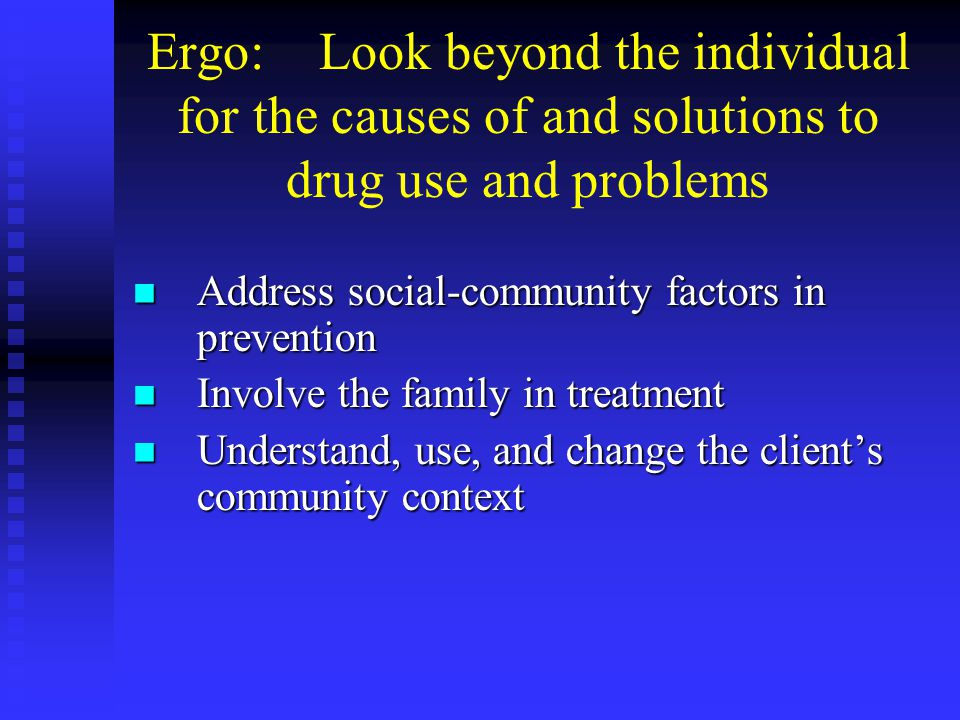 Ergo: Look beyond the individual for the causes of and solutions to drug use and problems Address social-community factors in prevention Address social-community factors in prevention Involve the family in treatment Involve the family in treatment Understand, use, and change the clients community context Understand, use, and change the clients community context