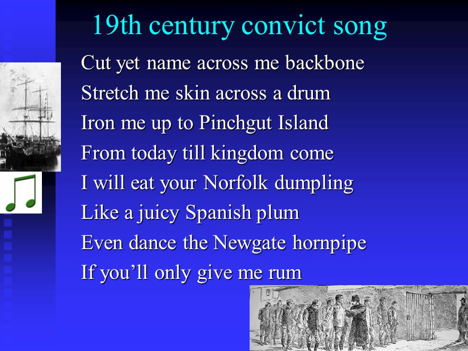 19th century convict song Cut yet name across me backbone Cut yet name across me backbone Stretch me skin across a drum Stretch me skin across a drum Iron me up to Pinchgut Island Iron me up to Pinchgut Island From today till kingdom come From today till kingdom come I will eat your Norfolk dumpling I will eat your Norfolk dumpling Like a juicy Spanish plum Like a juicy Spanish plum Even dance the Newgate hornpipe Even dance the Newgate hornpipe If youll only give me rum If youll only give me rum