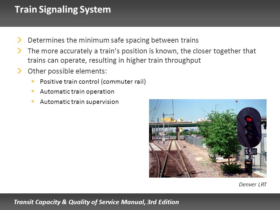Transit Capacity & Quality of Service Manual, 3rd Edition Train Signaling System Determines the minimum safe spacing between trains The more accuratel