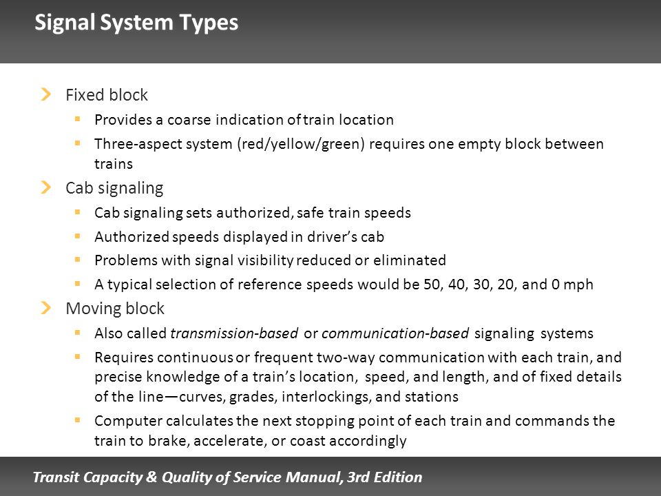 Transit Capacity & Quality of Service Manual, 3rd Edition Signal System Types Fixed block Provides a coarse indication of train location Three-aspect