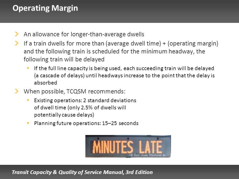 Transit Capacity & Quality of Service Manual, 3rd Edition Operating Margin An allowance for longer-than-average dwells If a train dwells for more than