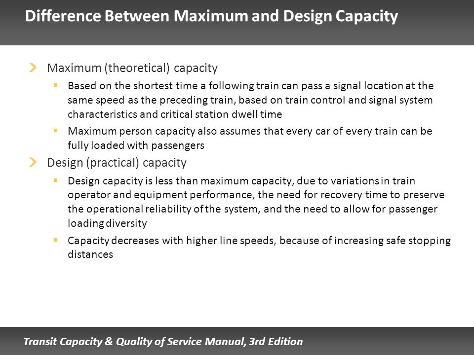 Transit Capacity & Quality of Service Manual, 3rd Edition Difference Between Maximum and Design Capacity Maximum (theoretical) capacity Based on the s