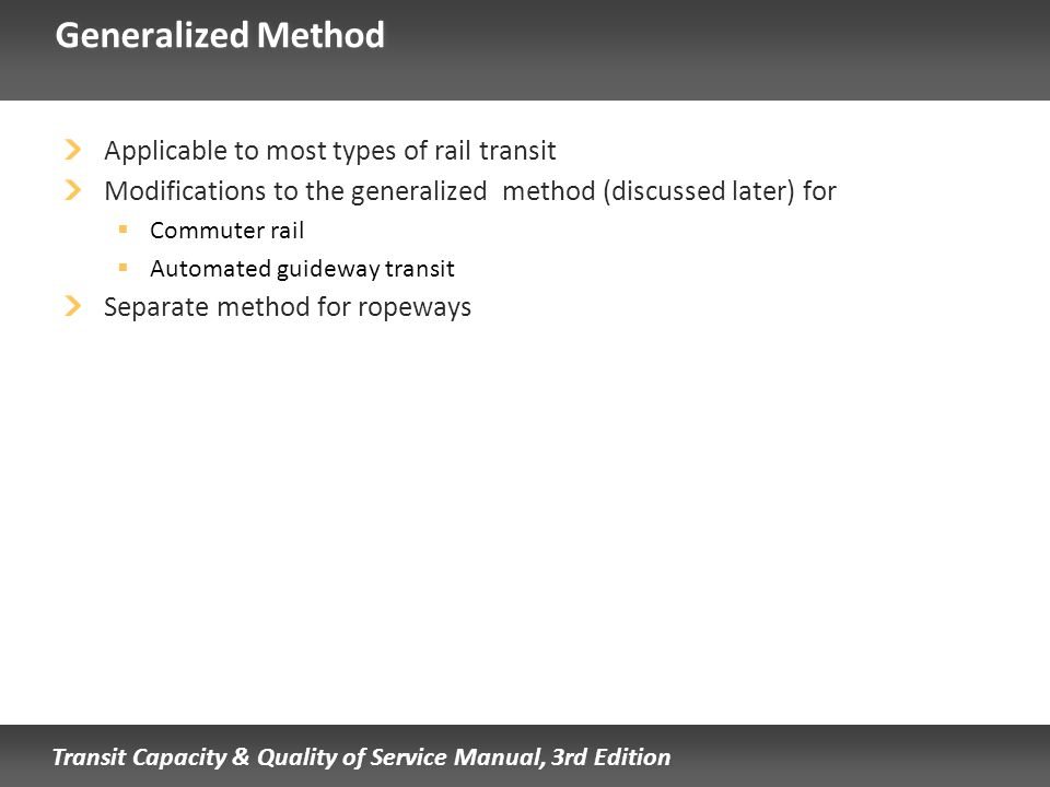 Transit Capacity & Quality of Service Manual, 3rd Edition Generalized Method Applicable to most types of rail transit Modifications to the generalized