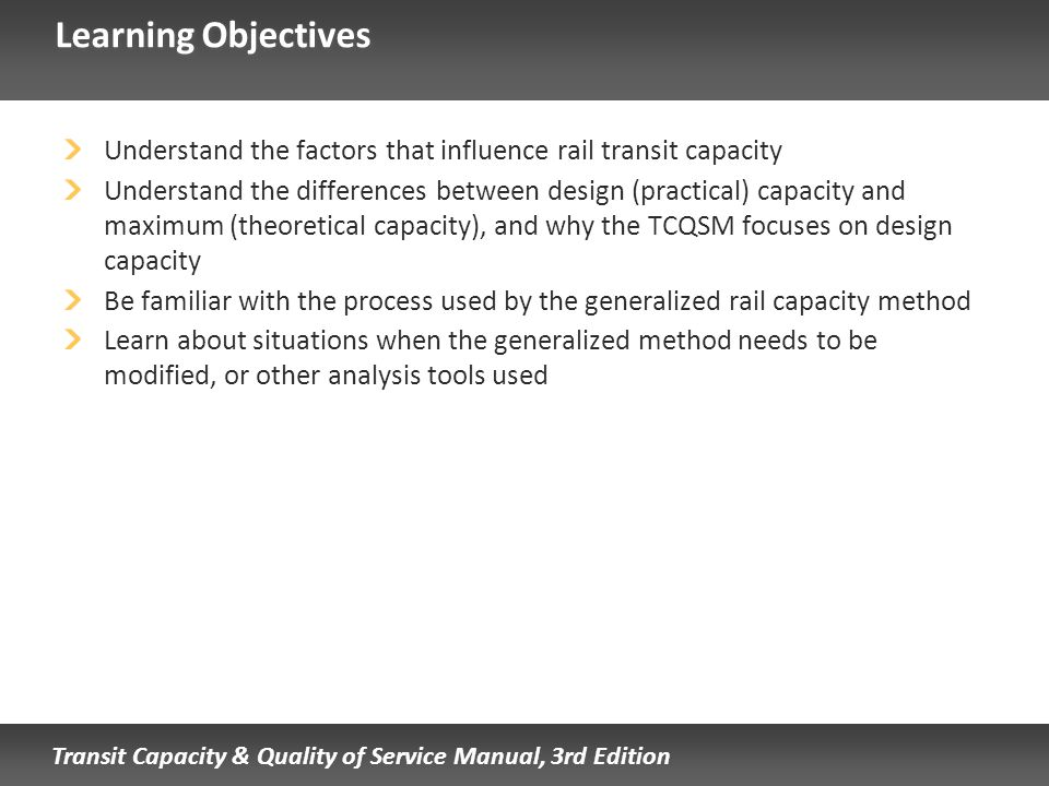 Transit Capacity & Quality of Service Manual, 3rd Edition Learning Objectives Understand the factors that influence rail transit capacity Understand t