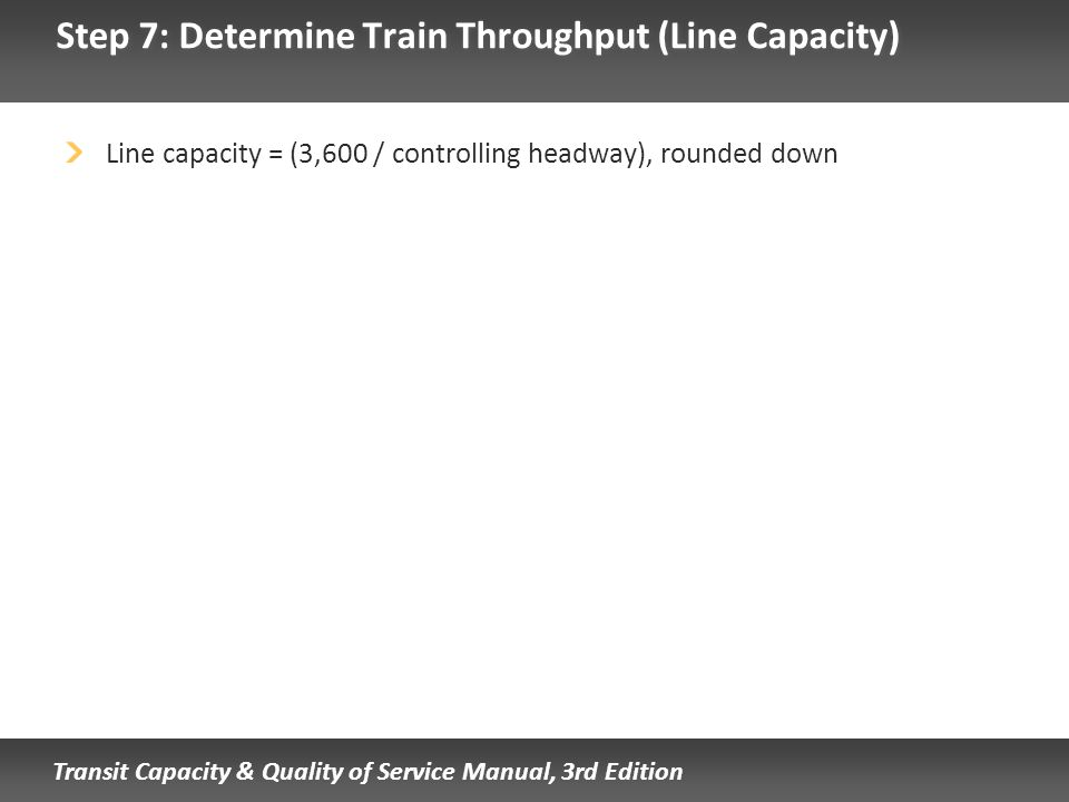 Transit Capacity & Quality of Service Manual, 3rd Edition Step 7: Determine Train Throughput (Line Capacity) Line capacity = (3,600 / controlling head