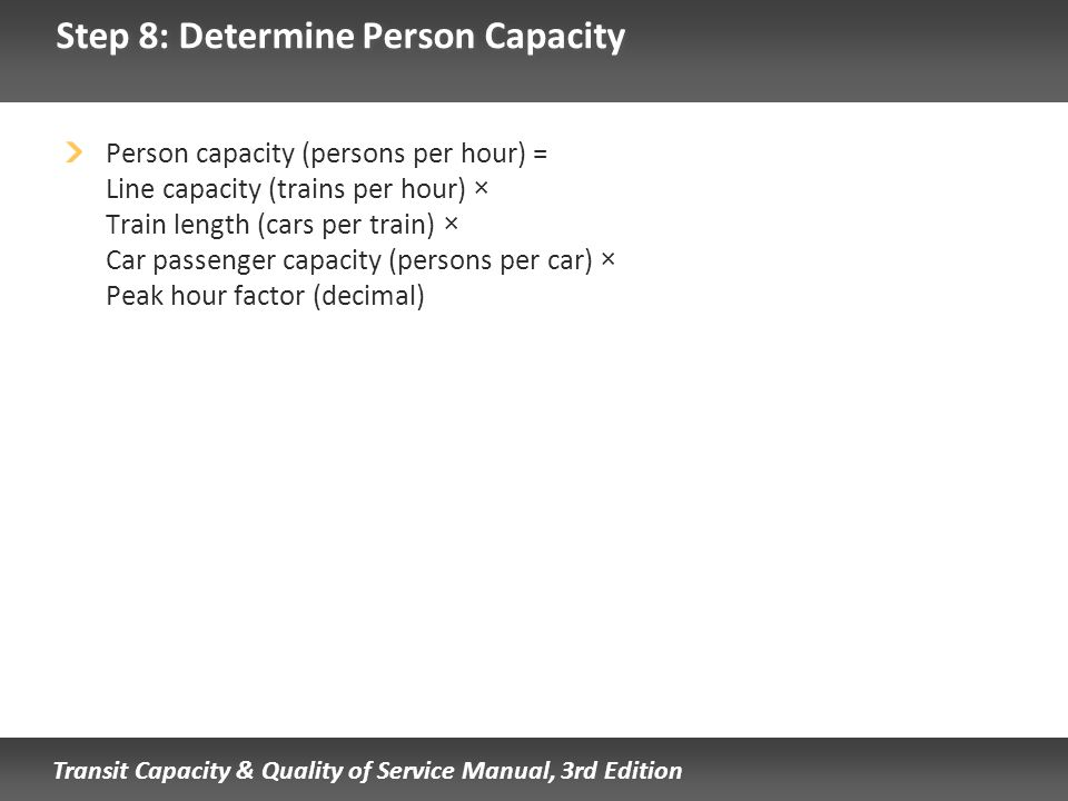 Transit Capacity & Quality of Service Manual, 3rd Edition Step 8: Determine Person Capacity Person capacity (persons per hour) = Line capacity (trains