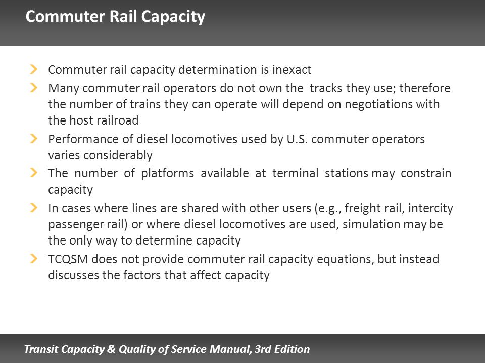 Transit Capacity & Quality of Service Manual, 3rd Edition Commuter Rail Capacity Commuter rail capacity determination is inexact Many commuter rail op
