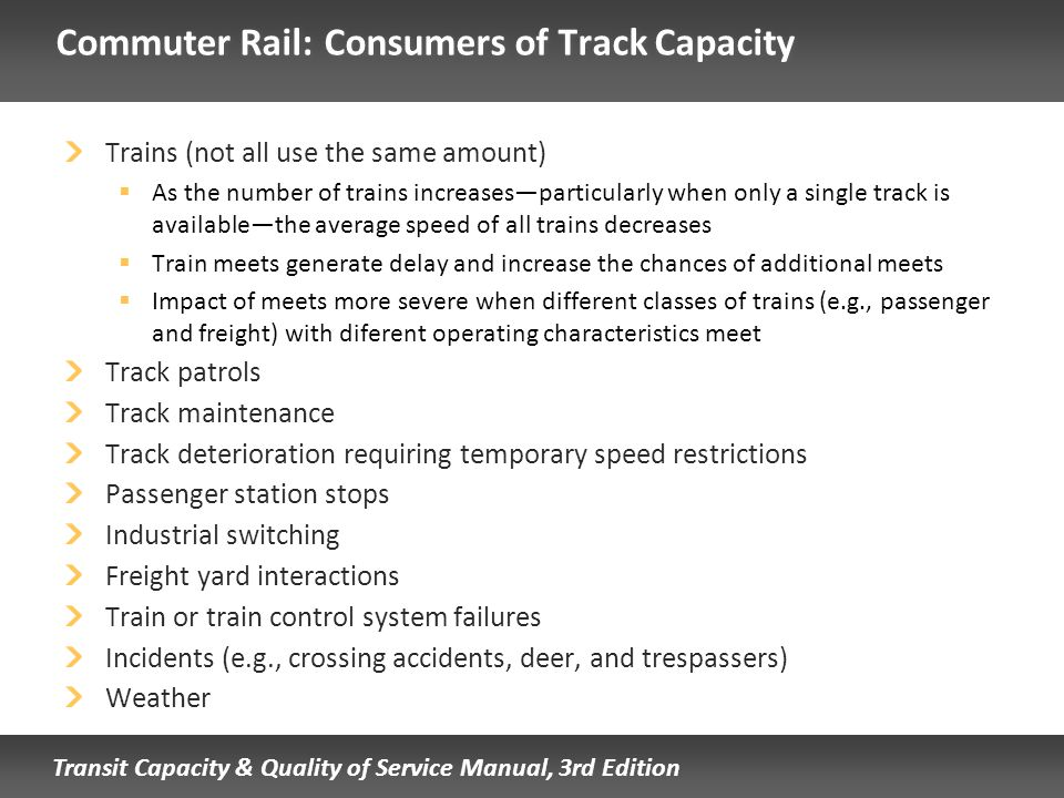 Transit Capacity & Quality of Service Manual, 3rd Edition Commuter Rail: Consumers of Track Capacity Trains (not all use the same amount) As the numbe