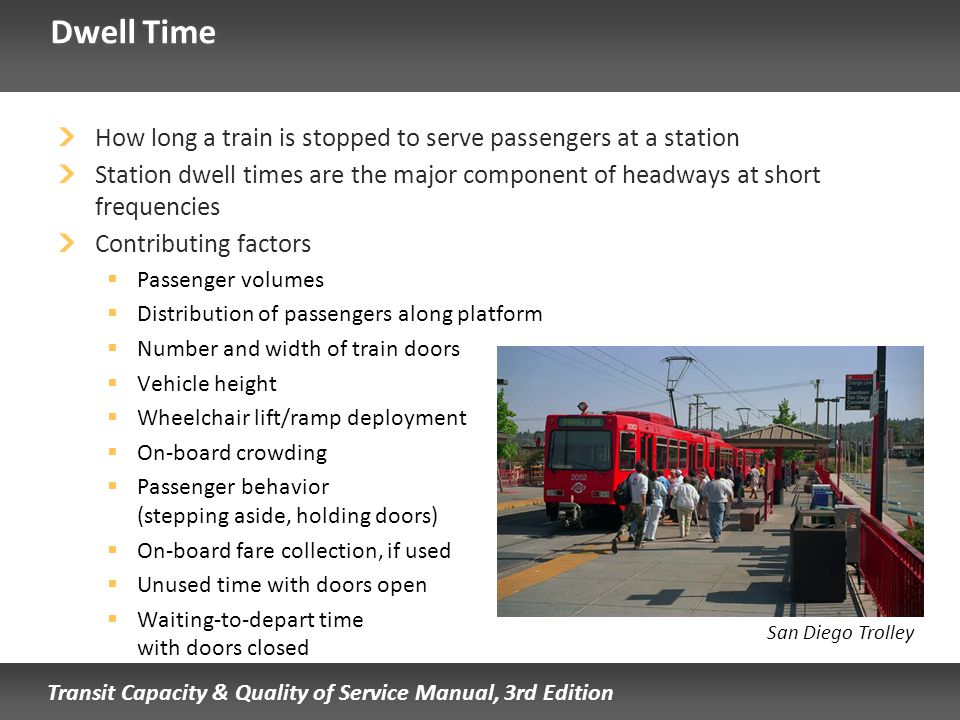 Transit Capacity & Quality of Service Manual, 3rd Edition Dwell Time How long a train is stopped to serve passengers at a station Station dwell times