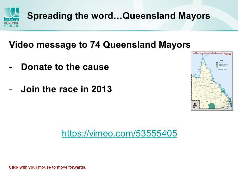 Spreading the word…Queensland Mayors Video message to 74 Queensland Mayors -Donate to the cause -Join the race in 2013 https://vimeo.com/53555405 Click with your mouse to move forwards.