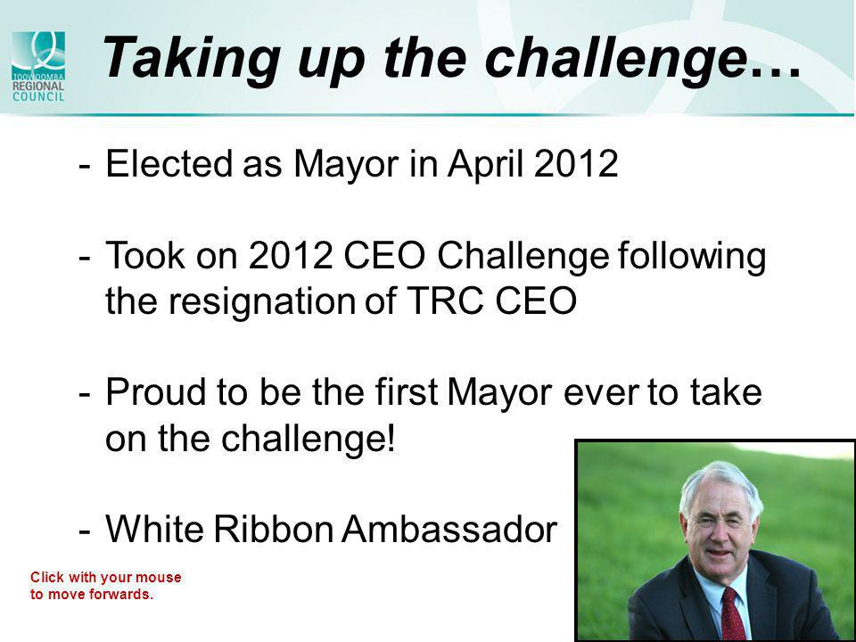 Taking up the challenge… -Elected as Mayor in April 2012 -Took on 2012 CEO Challenge following the resignation of TRC CEO -Proud to be the first Mayor ever to take on the challenge.