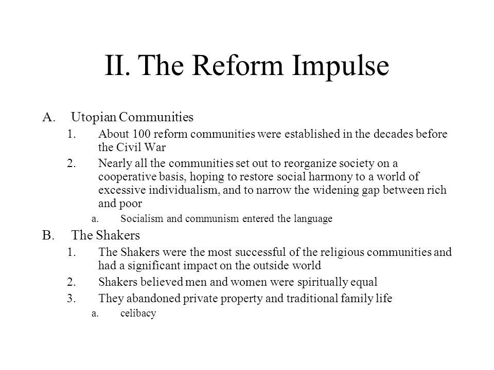 II.The Reform Impulse (cont) C.Oneida 1.The founder of Oneida, John Noyes, preached that he and his followers had become so perfect that they had achieved a state of complete purity of heart, or sinlessness 2.Noyes and followers abandoned private property and traditional family life a.complex marriage 3.Oneida was an extremely dictatorial environment D.Worldly Communities 1.New England transcendentalists established Brook Farm to demonstrate that manual and intellectual labor could coexist harmoniously 2.Although it was an exciting miniature university, Brook Farm failed in part because many intellectuals disliked farm labor