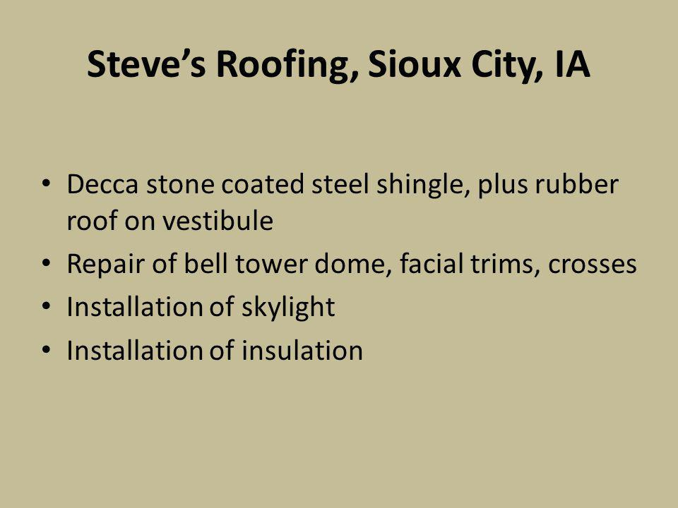 Steves Roofing, Sioux City, IA Decca stone coated steel shingle, plus rubber roof on vestibule Repair of bell tower dome, facial trims, crosses Installation of skylight Installation of insulation