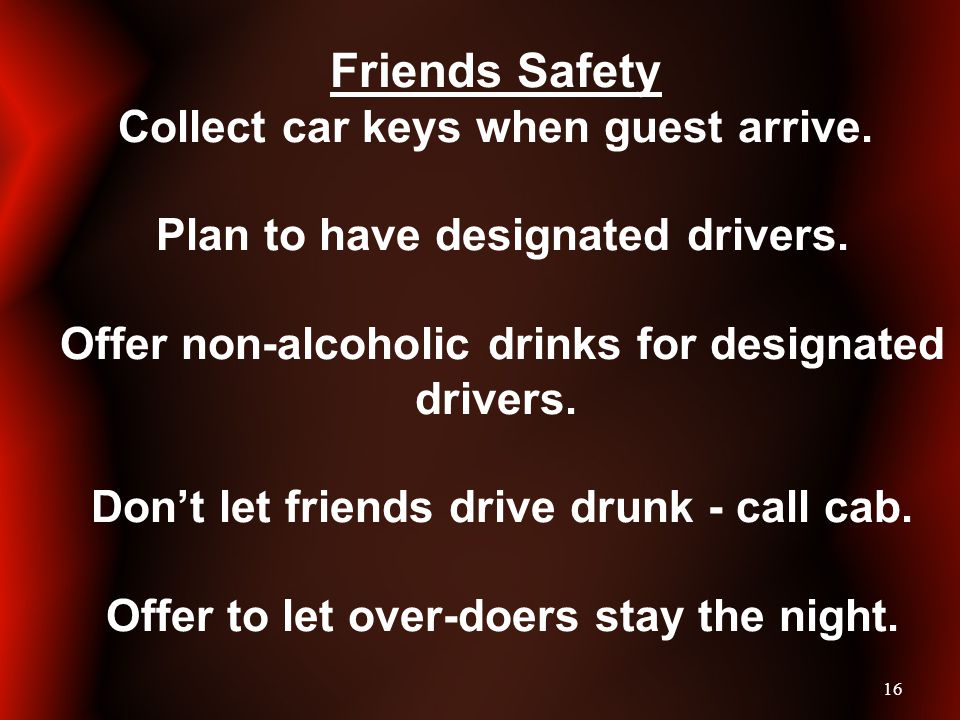 16 Friends Safety Collect car keys when guest arrive. Plan to have designated drivers. Offer non-alcoholic drinks for designated drivers. Dont let fri