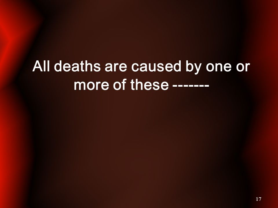 17 All deaths are caused by one or more of these -------