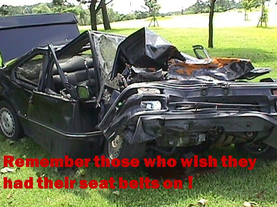 19 Remember those who wish they had their seat belts on !