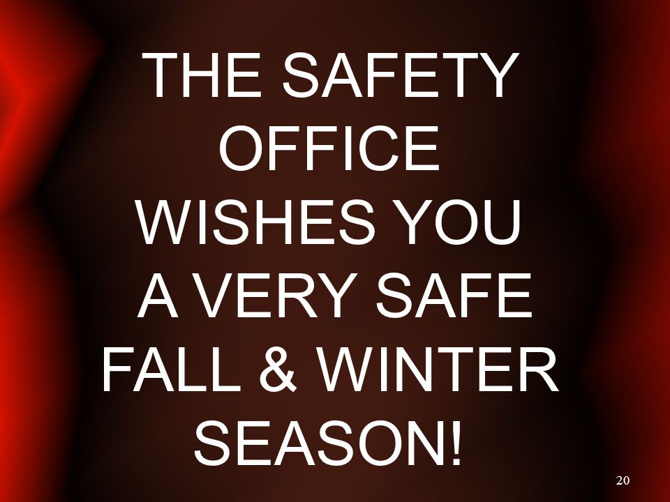 20 THE SAFETY OFFICE WISHES YOU A VERY SAFE FALL & WINTER SEASON!