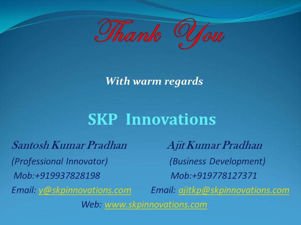 With warm regards SKP Innovations Santosh Kumar Pradhan Ajit Kumar Pradhan (Professional Innovator) (Business Development) Mob:+919937828198 Mob:+919778127371 Email: y@skpinnovations.com Email: ajitkp@skpinnovations.comy@skpinnovations.comajitkp@skpinnovations.com Web: www.skpinnovations.comwww.skpinnovations.com