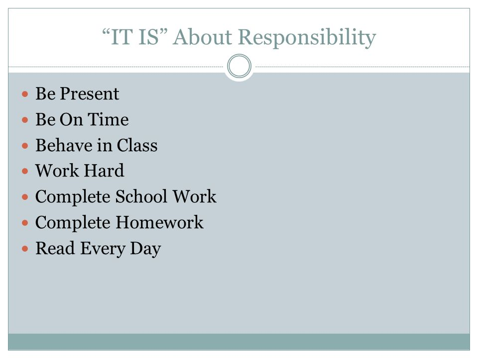 IT IS About Responsibility Be Present Be On Time Behave in Class Work Hard Complete School Work Complete Homework Read Every Day