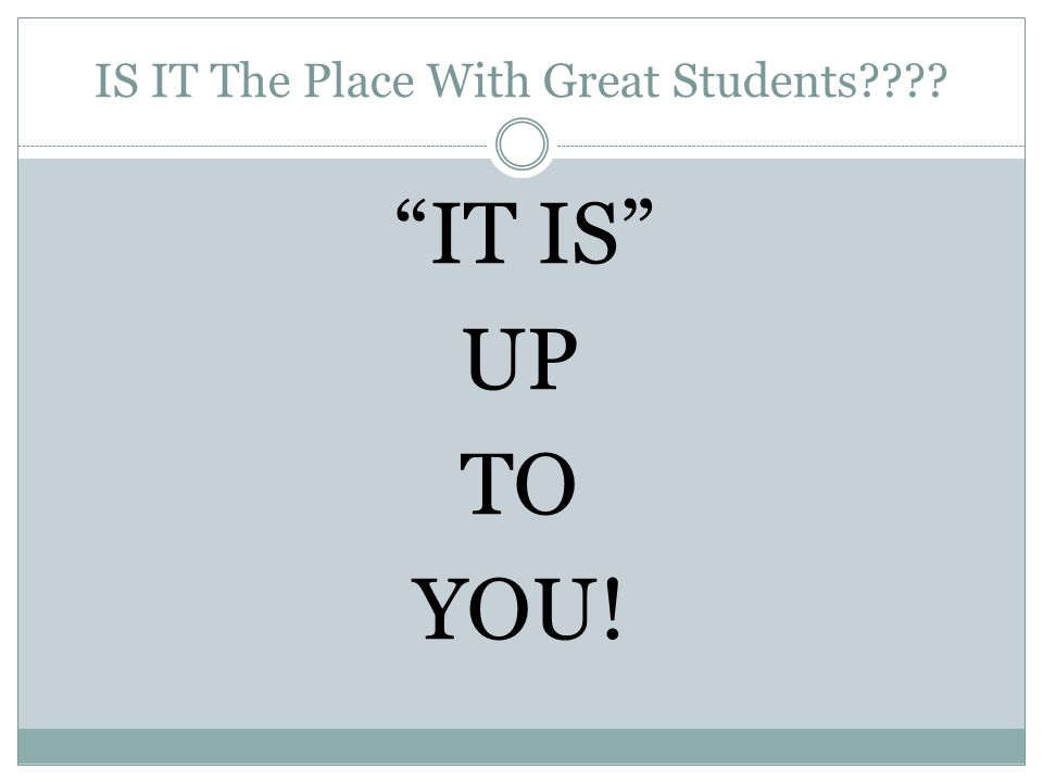 IS IT The Place With Great Students???? IT IS UP TO YOU!