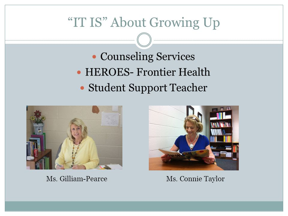 IT IS About Growing Up Counseling Services HEROES- Frontier Health Student Support Teacher Ms. Gilliam-PearceMs. Connie Taylor