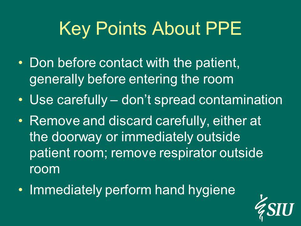 Key Points About PPE Don before contact with the patient, generally before entering the room Use carefully – dont spread contamination Remove and disc